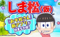 【トピックス】TVアニメ『おそ松さん』を題材としたスマートフォンゲームアプリ『しま松(仮)』がAndroid/iOSにて配信決定!