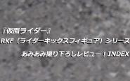 『仮面ライダー』RKF(ライダーキックスフィギュア)シリーズ あみあみ撮り下ろしレビュー! INDEX